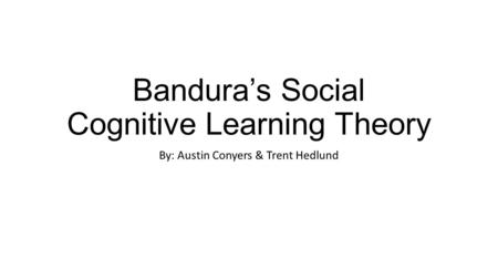 Bandura's Social Cognitive Learning Theory By: Austin Conyers & Trent Hedlund.