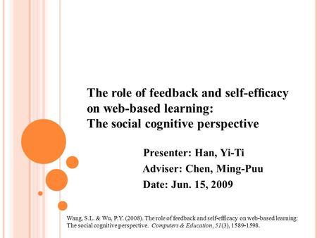 The role of feedback and self-efficacy on web-based learning: The social cognitive perspective Presenter: Han, Yi-Ti Adviser: Chen, Ming-Puu Date: Jun.