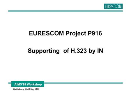 AIMS'99 Workshop Heidelberg, 11-12 May 1999 EURESCOM Project P916 Supporting of H.323 by IN.