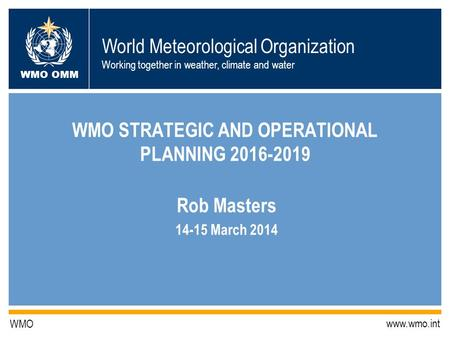 World Meteorological Organization Working together in weather, climate and water WMO OMM WMO www.wmo.int WMO STRATEGIC AND OPERATIONAL PLANNING 2016-2019.
