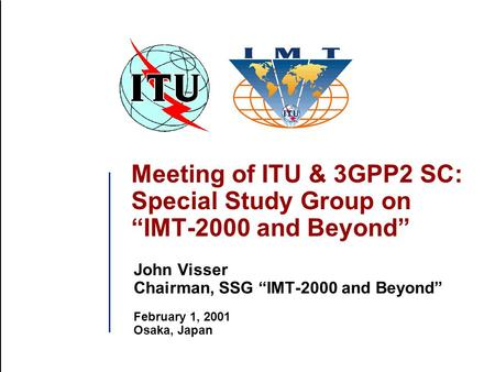 "Meeting of ITU & 3GPP2 SC: Special Study Group on ""IMT-2000 and Beyond"" John Visser Chairman, SSG ""IMT-2000 and Beyond"" February 1, 2001 Osaka, Japan."