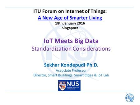 ITU Forum on Internet of Things: A New Age of Smarter Living 18th January 2016 Singapore A New Age of Smarter Living IoT Meets Big Data Standardization.