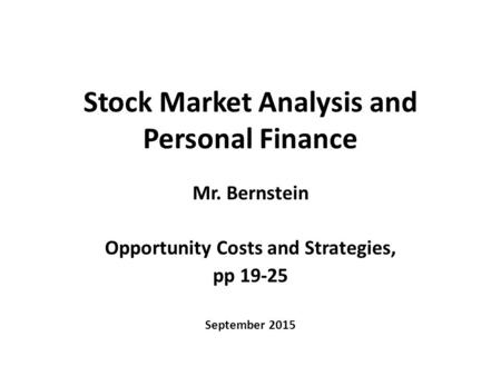 Stock Market Analysis and Personal Finance Mr. Bernstein Opportunity Costs and Strategies, pp 19-25 September 2015.
