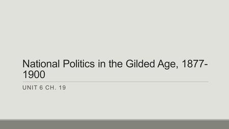 National Politics in the Gilded Age, 1877- 1900 UNIT 6 CH. 19.