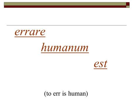 1 errare humanum est (to err is human). FALLACIES.