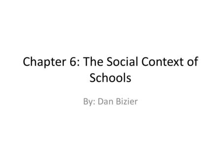 Chapter 6: The Social Context of Schools By: Dan Bizier.
