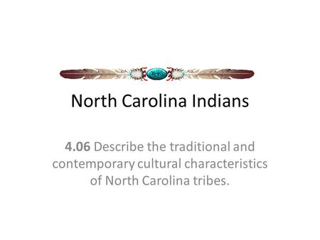 North Carolina Indians 4.06 Describe the traditional and contemporary cultural characteristics of North Carolina tribes.