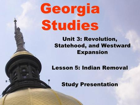 Georgia Studies Unit 3: Revolution, Statehood, and Westward Expansion Lesson 5: Indian Removal Study Presentation.