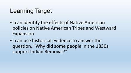 Learning Target I can identify the effects of Native American policies on Native American Tribes and Westward Expansion I can use historical evidence to.