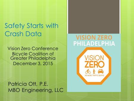 Safety Starts with Crash Data Vision Zero Conference Bicycle Coalition of Greater Philadelphia December 3, 2015 Patricia Ott, P.E. MBO Engineering, LLC.