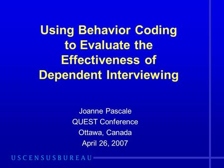 Using Behavior Coding to Evaluate the Effectiveness of Dependent Interviewing Joanne Pascale QUEST Conference Ottawa, Canada April 26, 2007.