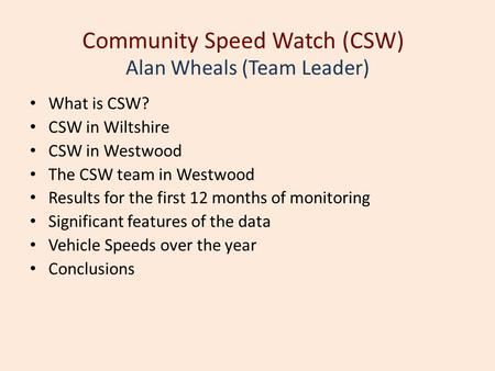 Community Speed Watch (CSW) What is CSW? CSW in Wiltshire CSW in Westwood The CSW team in Westwood Results for the first 12 months of monitoring Significant.