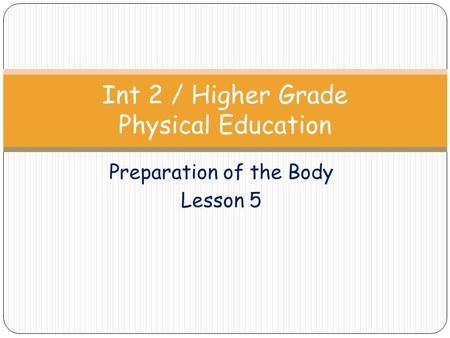 Preparation of the Body Lesson 5 Int 2 / Higher Grade Physical Education.