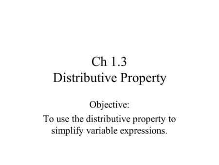 Ch 1.3 Distributive Property Objective: To use the distributive property to simplify variable expressions.