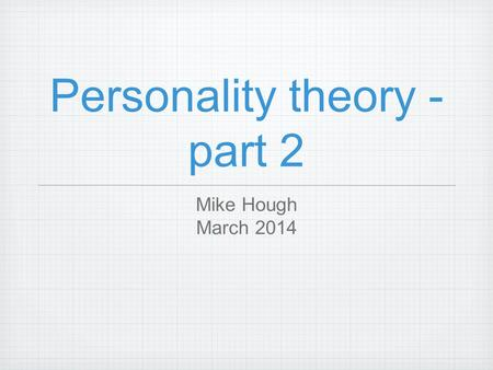 Personality theory - part 2 Mike Hough March 2014.