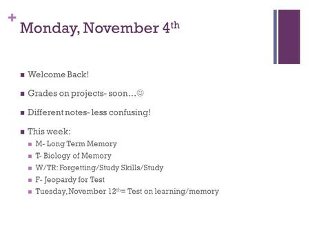 + Monday, November 4 th Welcome Back! Grades on projects- soon… Different notes- less confusing! This week: M- Long Term Memory T- Biology of Memory W/TR: