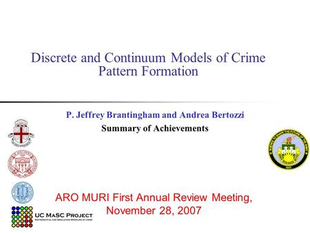 Discrete and Continuum Models of Crime Pattern Formation P. Jeffrey Brantingham and Andrea Bertozzi Summary of Achievements ARO MURI First Annual Review.
