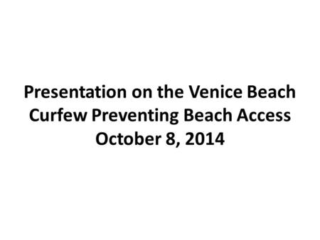 Presentation on the Venice Beach Curfew Preventing Beach Access October 8, 2014.