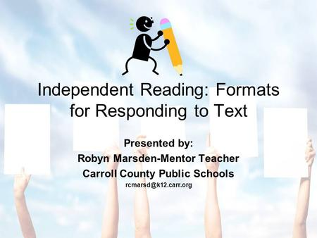 Independent Reading: Formats for Responding to Text Presented by: Robyn Marsden-Mentor Teacher Carroll County Public Schools