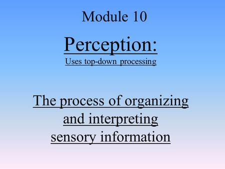 Perception: Uses top-down processing The process of organizing and interpreting sensory information Module 10.