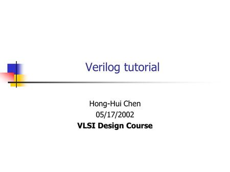 Verilog tutorial Hong-Hui Chen 05/17/2002 VLSI Design Course.