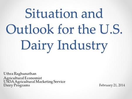 Situation and Outlook for the U.S. Dairy Industry Uthra Raghunathan Agricultural Economist USDA Agricultural Marketing Service Dairy Programs February.