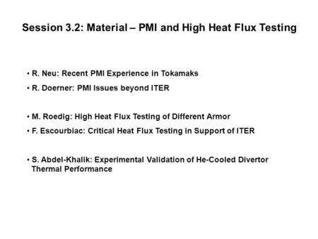 Session 3.2: Material – PMI and High Heat Flux Testing R. Neu: Recent PMI Experience in Tokamaks R. Doerner: PMI Issues beyond ITER M. Roedig: High Heat.