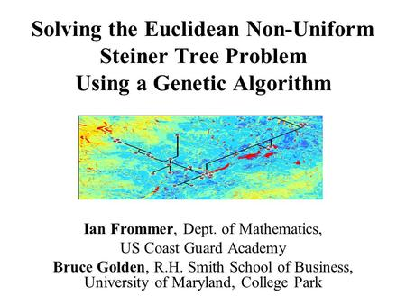 Solving the Euclidean Non-Uniform Steiner Tree Problem Using a Genetic Algorithm Ian Frommer, Dept. of Mathematics, US Coast Guard Academy Bruce Golden,