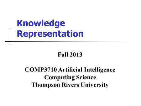Knowledge Representation Fall 2013 COMP3710 Artificial Intelligence Computing Science Thompson Rivers University.