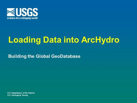 U.S. Department of the Interior U.S. Geological Survey Loading Data into ArcHydro Building the Global GeoDatabase.