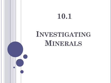 10.1 I NVESTIGATING M INERALS. M INERAL A pure, naturally occurring inorganic solid. There are hundreds of different minerals on our planet – many look.