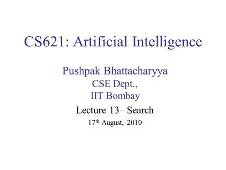 CS621: Artificial Intelligence Pushpak Bhattacharyya CSE Dept., IIT Bombay Lecture 13– Search 17 th August, 2010.