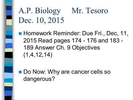 A.P. BiologyMr. Tesoro Dec. 10, 2015 Homework Reminder: Due Fri., Dec, 11, 2015 Read pages 174 - 176 and 183 - 189 Answer Ch. 9 Objectives (1,4,12,14)
