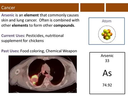 Cancer Arsenic is an element that commonly causes skin and lung cancer. Often is combined with other elements to form other compounds. Current Uses: Pesticides,