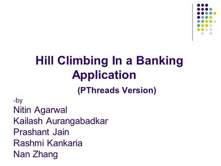 Hill Climbing In a Banking Application (PThreads Version) -by Nitin Agarwal Kailash Aurangabadkar Prashant Jain Rashmi Kankaria Nan Zhang.