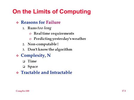 CompSci 100 17.1 On the Limits of Computing  Reasons for Failure 1. Runs too long o Real time requirements o Predicting yesterday's weather 2. Non-computable.