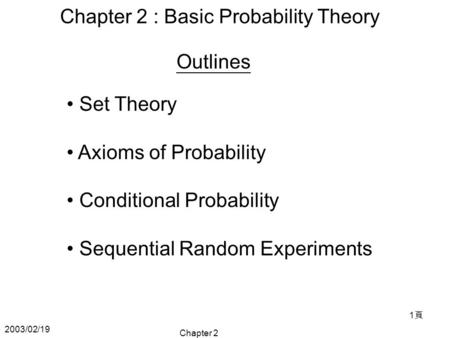 2003/02/19 Chapter 2 1頁1頁 Chapter 2 : Basic Probability Theory Set Theory Axioms of Probability Conditional Probability Sequential Random Experiments Outlines.