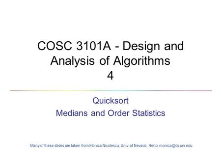COSC 3101A - Design and Analysis of Algorithms 4 Quicksort Medians and Order Statistics Many of these slides are taken from Monica Nicolescu, Univ. of.