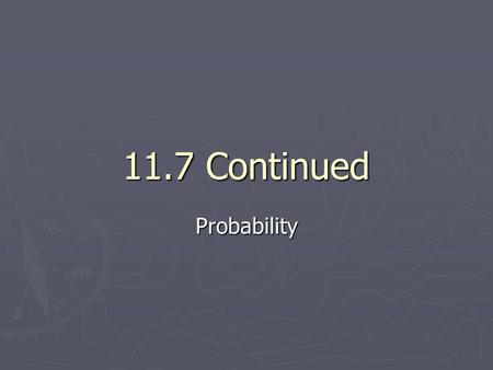 11.7 Continued Probability. Independent Events ► Two events are independent if the occurrence of one has no effect on the occurrence of the other ► Probability.