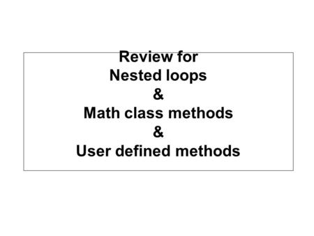 Review for Nested loops & Math class methods & User defined methods.