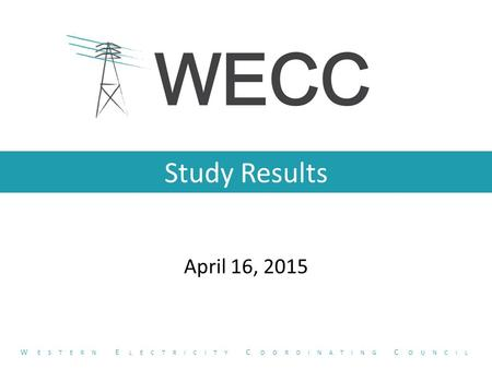 Study Results April 16, 2015 W ESTERN E LECTRICITY C OORDINATING C OUNCIL.