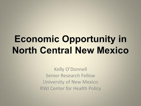 Economic Opportunity in North Central New Mexico Kelly O'Donnell Senior Research Fellow University of New Mexico RWJ Center for Health Policy.