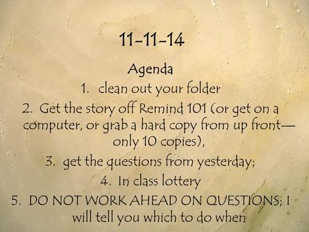 11-11-14 Agenda 1.clean out your folder 2.Get the story off Remind 101 (or get on a computer, or grab a hard copy from up front— only 10 copies), 3.get.