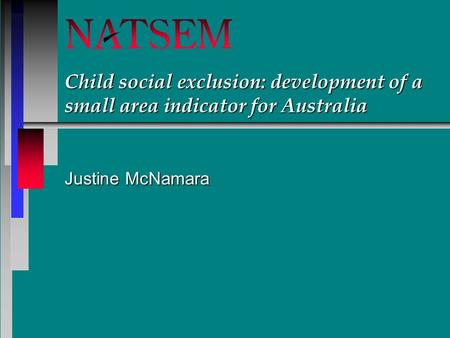 Child social exclusion: development of a small area indicator for Australia Justine McNamara.
