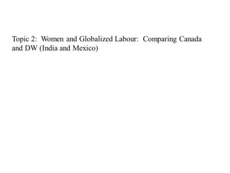 Topic 2: Women and Globalized Labour: Comparing Canada and DW (India and Mexico)