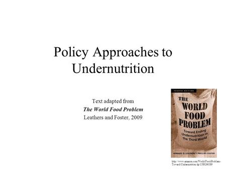 Policy Approaches to Undernutrition Text adapted from The World Food Problem Leathers and Foster, 2009  Toward-Undernutrition/dp/1588266389.
