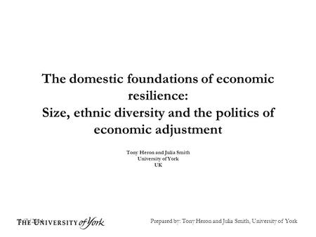 1/7/2014 The domestic foundations of economic resilience: Size, ethnic diversity and the politics of economic adjustment Tony Heron and Julia Smith University.