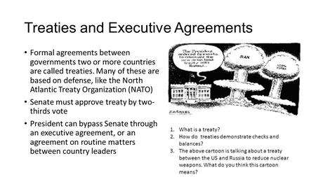 Treaties and Executive Agreements Formal agreements between governments two or more countries are called treaties. Many of these are based on defense,