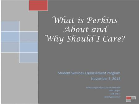 What is Perkins About and Why Should I Care? Student Services Endorsement Program November 3, 2015 Federal Legislation Assistance Division Janet Cooper.