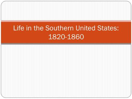 "Life in the Southern United States: 1820-1860. T HE ANTEBELLUM SOUTH Antebellum = ""before war"" So when someone says, The Antebellum South, He/she means."